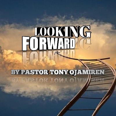 Looking Forward | By Pastor Tony Ojamiren