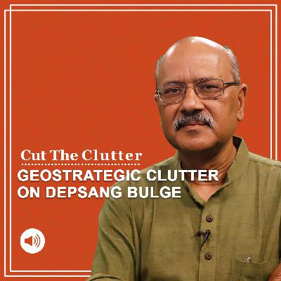 Cut the Clutter: Geo-strategic & military clutter around Depsang Plains & why Rajnath Singh avoids mentioning it