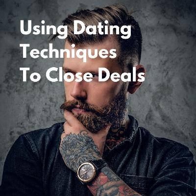 Using Dating Techniques to Close Deals