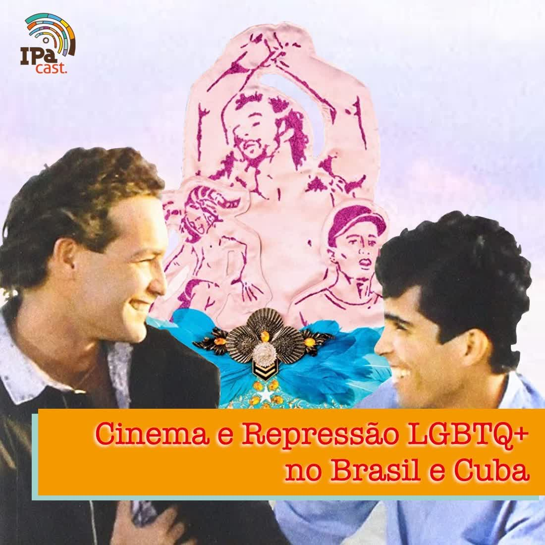 IPACast #008 Cinema e Repressão LGBTQ+ no Brasil e Cuba