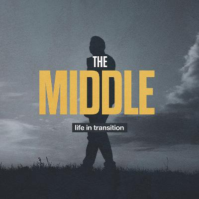 The Middle: Life In Transition (Part 4)