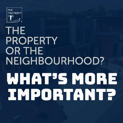 The Property or the Neighbourhood? What's more important?