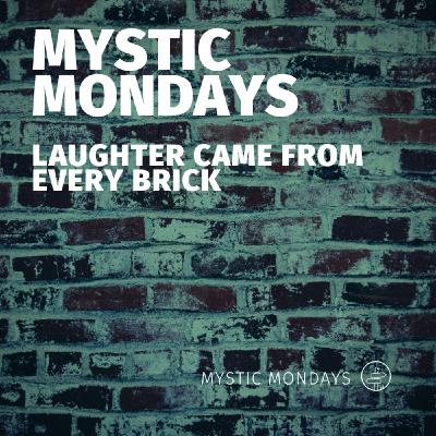 Mystic Mondays | Laughter came from every brick