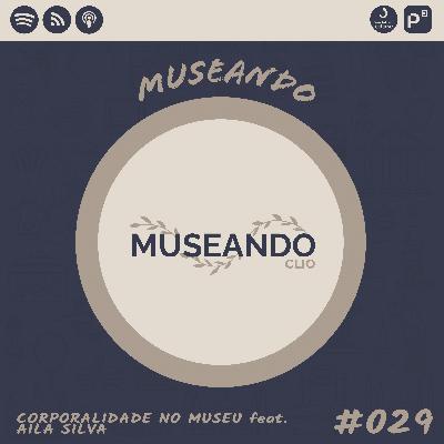Museando #029: Corporalidade no Museu feat. Aila Silva