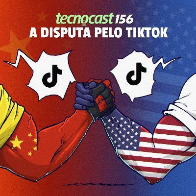 156 – A disputa pelo TikTok