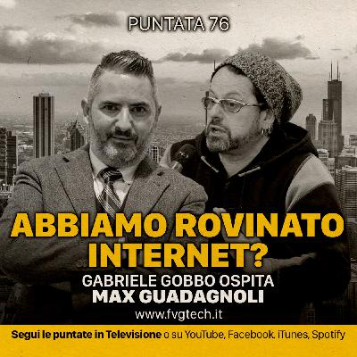 76 - Abbiamo rovinato internet? Gabriele Gobbo & Max Guadagnoli