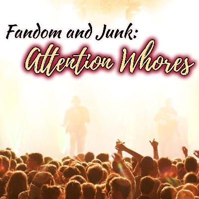 Fandom & Junk: Attention Whores