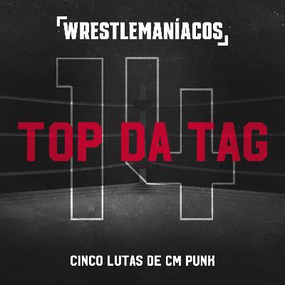 Top da Tag #14 - Cinco lutas de CM Punk
