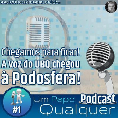 A voz do UBQ chegou à Podosfera (Um Papo Qualquer #1)