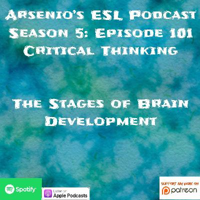 Arsenio's ESL Podcast | Season 5 Episode 101 | Critical Thinking | The Stages of Brain Development
