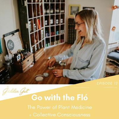 12: Go with the Fló: The Power of Plant Medicine + Collective Consciousness