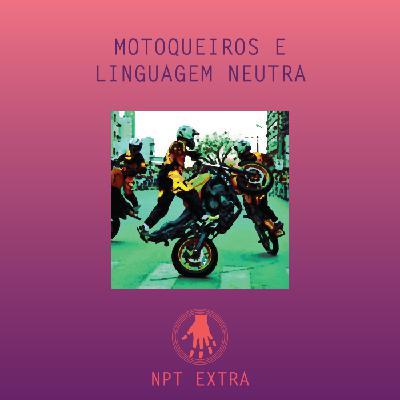[podcast] NPT Extra: motoqueiros e linguagem neutra