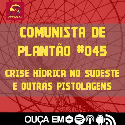 Comunista de Plantão #045: Crise Hídrica no Sudeste e outras pistolagens