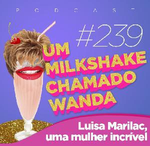 #239 - Luisa Marilac, uma mulher incrível