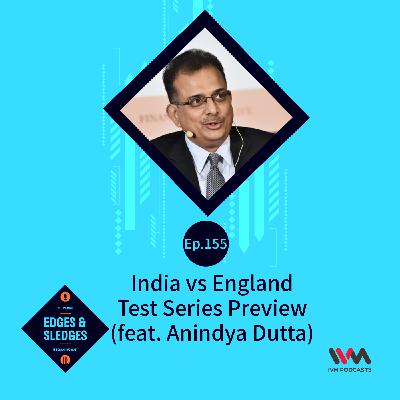 Ep. 155: India vs England Test Series Preview (feat. Anindya Dutta)