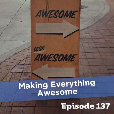 Episode 137: Making Everything Awesome
