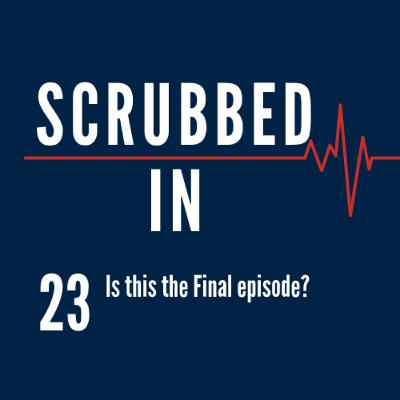 Scrubbed In - Is this the Final episode?