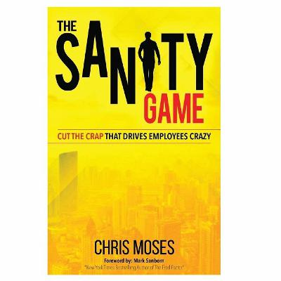 Podcast 814: The Sanity Game - Cut the Crap that Drives Employees Crazy with Chris Moses