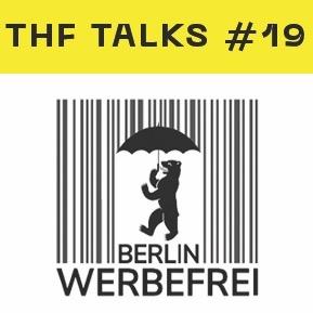 THF Talks #19 - Berlin Werbefrei