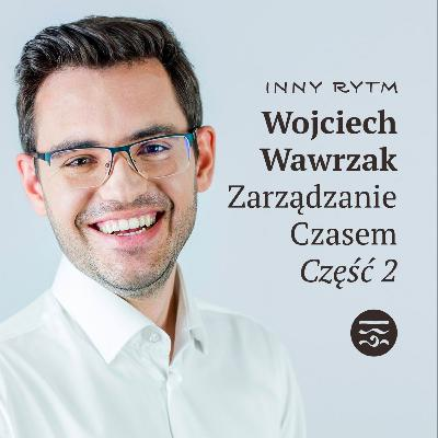 Inny Rytm Ludzie: Wojciech Wawrzak Zarządzanie Czasem Część 2