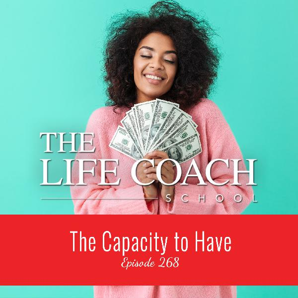 Ep #268: The Capacity to Have