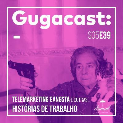 Telemarketing Gangsta e outras HISTÓRIAS DE TRABALHO - Gugacast - S05E39