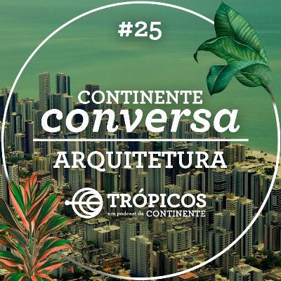 Trópicos #25 - #ContinenteConversa - Arquitetura