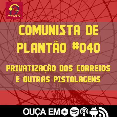 Comunista de Plantão #040: Privatização dos Correios e outras pistolagens