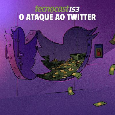 153 – O ataque ao Twitter