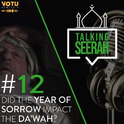 [Talking Seerah Ep 12] Did The Year of Sorrow Impact The Da'wah?