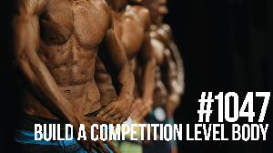 1047: Build a Competition Level Body (& Should You Compete?)