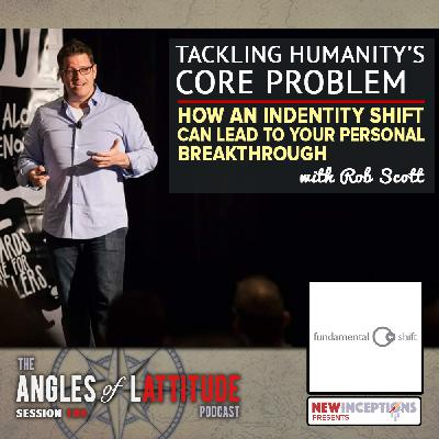 Rob Scott – Tackling Humanity's Core Problem – How an Identify Shift Can Lead To Your Personal Breakthrough (AoL 184)