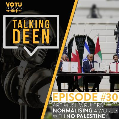 Ep 30: Are Muslim Rulers Normalising A World With No Palestine?