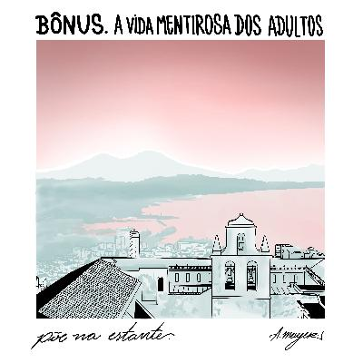 [BÔNUS] A Vida Mentirosa dos Adultos, Elena Ferrante