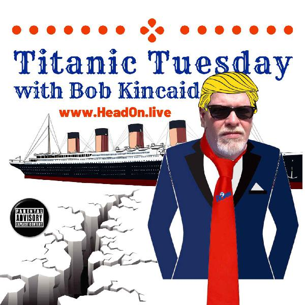 Titanic Tuesday, Head-ON With Bob Kincaid, 8 October 2019