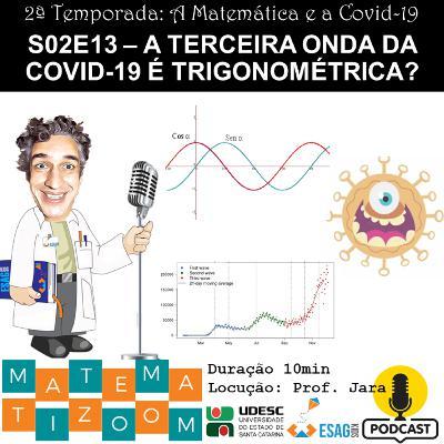 S02E13 - A Terceira Onda da Covid-19 é Trigonométrica?