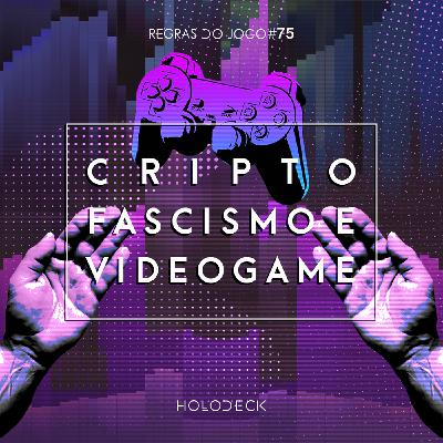 Regras do Jogo #75 – Criptofascismo e Videogame