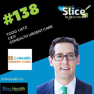 #138 - Todd Latz, CEO at GoHealth Urgent Care