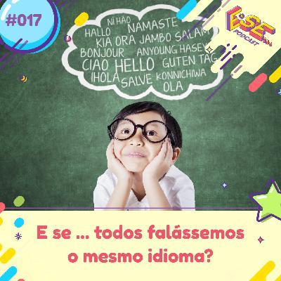 E se... podcast #17 - E se ... todos falássemos o mesmo idioma?