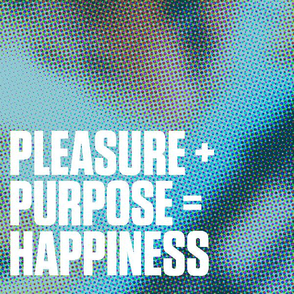 Pleasure + Purpose = Happiness