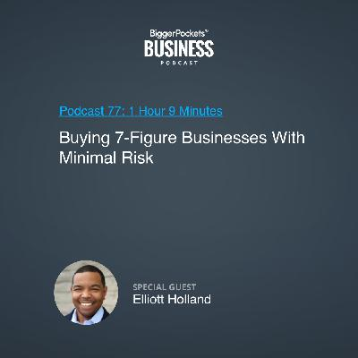 77: Buying 7-Figure Businesses With Minimal Risk With Elliott Holland