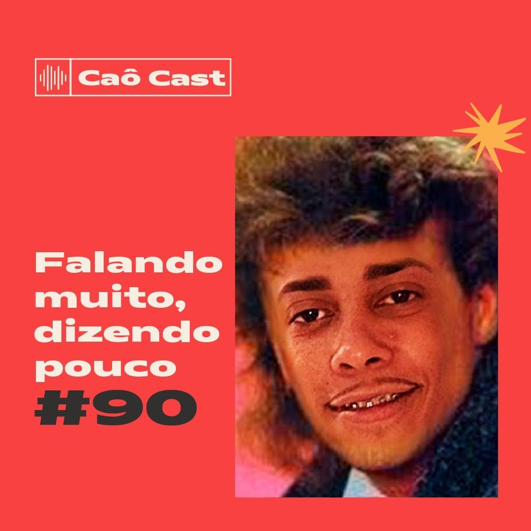 Caô Cast #90 - Falando muito, dizendo pouco