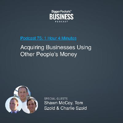 75: Acquiring Businesses Using Other People's Money With Shawn McCoy, Tom Szold & Charlie Szold