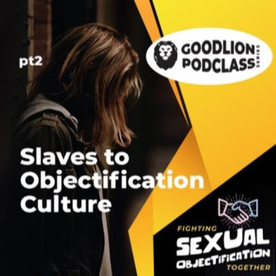 PodClass - Slaves To Objectification Culture | Fighting Sexual Objectification pt 2