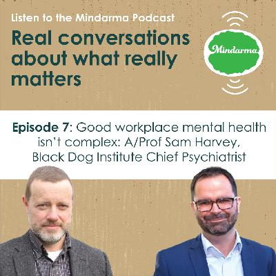 Episode 7: Good workplace mental health isn't complex: A/Prof Sam Harvey, Black Dog Institute Chief Psychiatrist