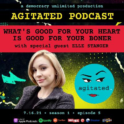 agitated. S1 Ep5. - What's Good For Your Heart Is Good For Your Boner with Elle Stanger