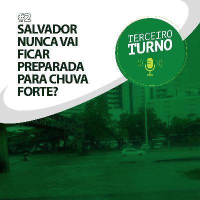 Terceiro Turno #02: Salvador nunca vai ficar preparada para chuva forte?