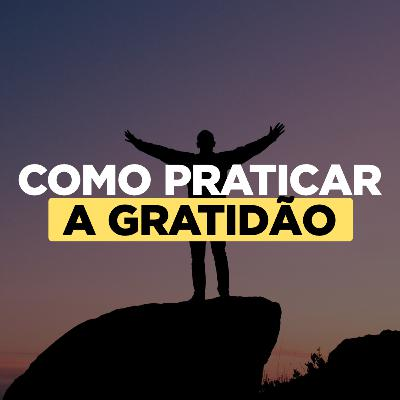 Como Praticar a Gratidão e Mudar de Vida (Faça Isso)