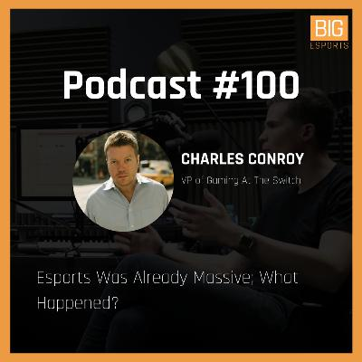 #100 - Esports Was Already Massive; What Happened? - With Charles Conroy - VP of Gaming At The Switch