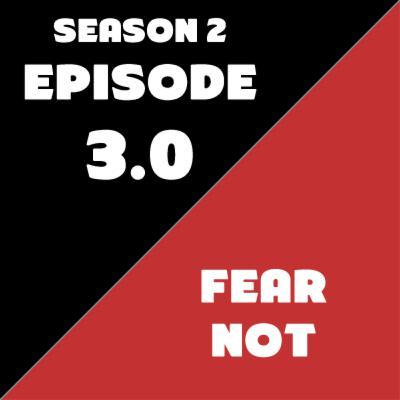 Season 2: Episode 3 - Fear Not